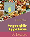 OMG! Top 50 Vegetable Appetizer Recipes Volume 5: A Must-have Vegetable Appetizer Cookbook for Every...