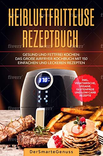 Heißluftfritteuse Rezeptbuch: Gesund und fettfrei kochen: Das große Airfryer Kochbuch 150 einfachen und leckeren Rezepten. Inkl. vegetarische, vegane, glutenfreie und low carb Rezepte.