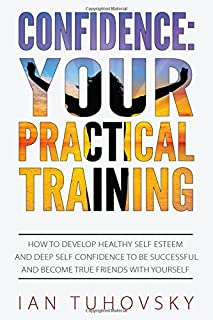Confidence: Your Practical Training: How to Develop Healthy Self Esteem and Deep Self Confidence to Be Successful and Beco...