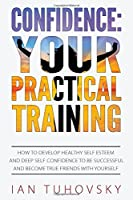 Confidence: Your Practical Training: How to Develop Healthy Self Esteem and Deep Self Confidence to Be Successful and Become True Friends With Yourself (Positive Psychology Coaching)