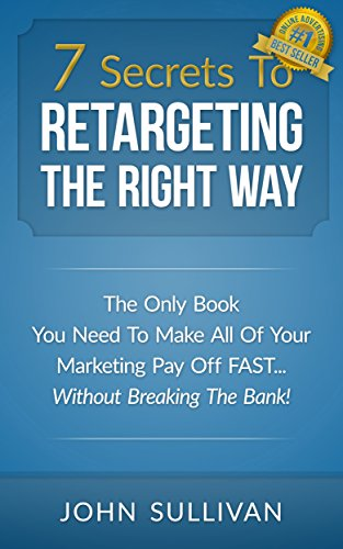 7 Secrets To Retargeting The Right Way: The Only Book You Need To Make All Of Your Marketing Pay Off Fast...Without Breaking The Bank!