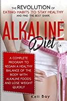 Alkaline Diet: The Revolution of Eating Habits to stay Healthy and Find the Best Shape. A complete Guide to Regain a Healthy Balance of the Body with Alkaline Foods and lose Weight Quickly