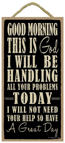 SJT ENTERPRISES, INC. Good Morning This is God. I Will be handling All Your Problems Today. I Will not Need Your Help so Have a Great Day 5' x 10' Wood Sign Plaque (SJT94158)