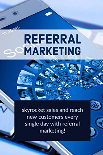 Referral Marketing: skyrocket sales and reach new customers every single day with referral marketing!