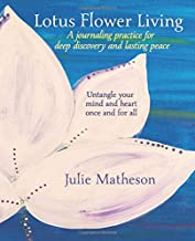 Lotus Flower Living: A Journaling Practice for Deep Discovery and Lasting Peace: Untangle your mind and heart once and for...