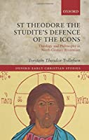St Theodore the Studite's Defence of the Icons: Theology and Philosophy in Ninth-Century Byzantium (Oxford Early Christian Studies)
