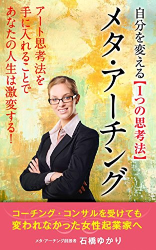 META ARTING:only 1 way of thinking which changes you: I change suddenly your life by getting art thinking (Japanese Edition)