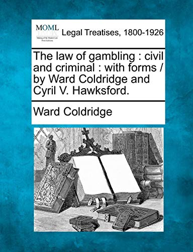 The Law of Gambling: Civil and Criminal: With Forms / By Ward Coldridge and Cyril V. Hawksford.