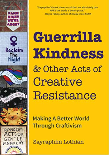 Guerrilla Kindness & Other Acts of Creative Resistance: Making A Better World Through Craftivism