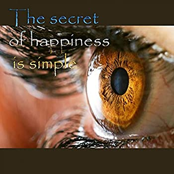 The Secret of Happiness is Simple [Explicit]