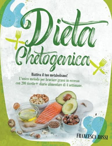 DIETA CHETOGENICA: Riattiva il tuo metabolismo! L'unico metodo per bruciare grassi in eccesso con 200 ricette + diario alimentare di 4 settimane