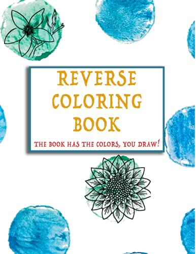 Reverse Coloring Book: The book Has The Colors, You Make The Lines. Adult Coloring Book, Relax Wtih Beautiful Watercolors Art, Doodle Coloring Book With Just A Pen And Your Immagination!