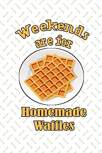 Weekends Are For Homemade Waffles NoteBook: Awesom Gift For Waffle Lover and For best waffle maker , Making waffles Gift