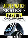 Apple Watch Series 7 User Guide: A Complete Beginner's Manual to Mastering All the Functions of the New Apple Watch Series 7 Features and WatchOS 8 Tips & Tricks