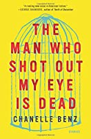 The Man Who Shot Out My Eye Is Dead: Stories