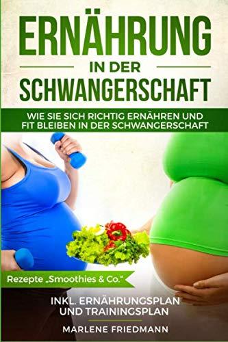 """Ernährung in der Schwangerschaft: Wie Sie sich richtig ernähren und fit bleiben in der Schwangerschaft, inkl. Ernährungsplan und Trainingsplan, Rezepte """"Smoothies & Co."""""""