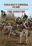 Napoleon's Imperial Guard Uniforms and Equipment. Volume 1: The Infantry (Uniforms & Equipment) - Paul L. Dawson
