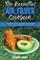 The Essential Air Fryer Cookbook: Easy & Delicious Air Fryer Recipes to Heal Your Body & Live A Healthy Lifestyle With Family & Friends