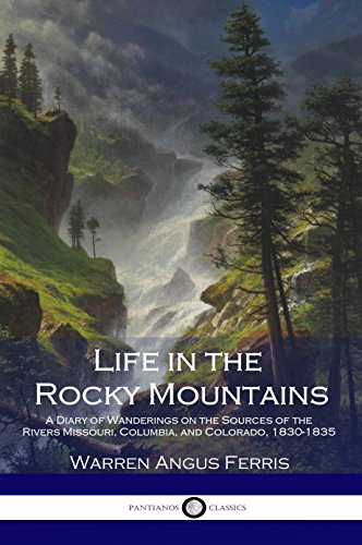 Life in the Rocky Mountains: A Diary of Wanderings on the Sources of the Rivers Missouri, Columbia, and Colorado, 1830-1835 (English Edition)
