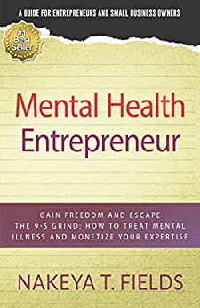 Mental Health Entrepreneur: Gain Freedom and Escape the 9-5 Grind: How to Treat Mental Illness and Monetize Your Expertise by [Nakeya T. Fields, Kara Barton LCSW, Leticia Reed LCSW, Lynn Scheurell, Lisa Kenner]