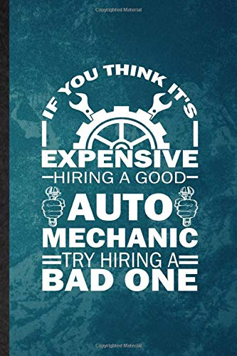 If You Think It's Expensive Hiring a Good Auto Mechanic Try Hiring a Bad One: Lined Notebook For Automatic Motorcar. Fun Ruled Journal For Driver ... Blank Composition Great For School Writing