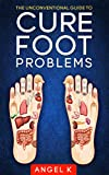 THE UNCONVENTIONAL GUIDE TO CURE FOOT PROBLEMS