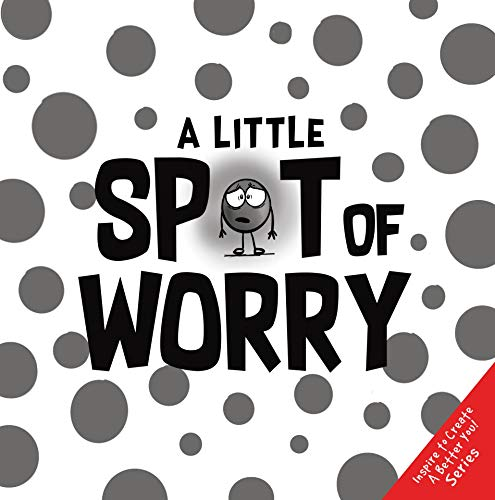 A Little SPOT of Worry (Inspire to Create A Better You!) (English Edition)