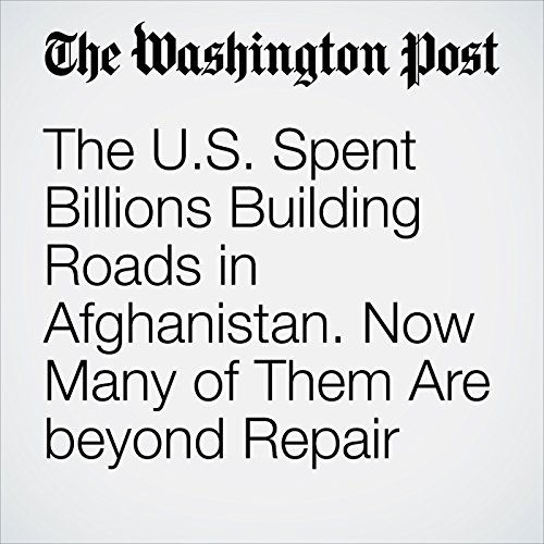 The U.S. Spent Billions Building Roads in Afghanistan. Now Many of Them Are beyond Repair cover art