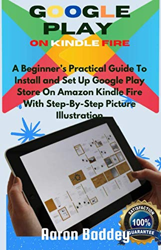 GOOGLE PLAY ON KINDLE FIRE: A Beginner's Practical Guide To Install and Set Up Google Play Store On Amazon Kindle Fire With Step-By-Step Picture Illustration