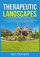 Therapeutic Landscapes: The Ultimate Guide to Landscaping For Your Home, Discover Ideas and Tips on How You Can Plan, Design, Build and Plant to Create Your Own Beautiful Garden