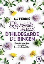 Les remèdes de santé d'Hildegarde de Bingen - Recettes naturelles pour soigner les maux du quotidien de Paul Ferris