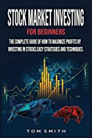 Stock Market Investing for Beginners: The Complete Guide of How to Maximize Profits by Investing in Stocks.Easy Strategies and Techniques.