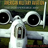 American Military Aviation: The Indispensable Arm: Centennial of Flight Series
