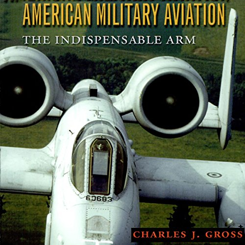 American Military Aviation: The Indispensable Arm audiobook cover art