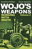 Wojo's Weapons: Winning With White (volume 3)-Hilton, Jonathan Ippolito, Dean