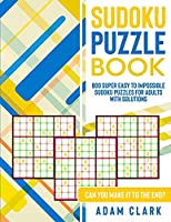 Sudoku Puzzle Book: 800 Super Easy to Impossible Sudoku Puzzles for Adults with Solutions. Can You Make It to The End?