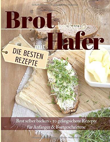Brot backen mit Hafer: Brot selber backen – 50 gelingsichere Rezepte für Anfänger & Fortgeschrittene