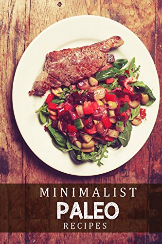 Minimalist Paleo Recipes: 50 Delicious Paleo Recipes With Only 2-5 Ingredients That You Can Use Everyday