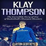 Klay Thompson: The Incredible Story of One of Basketball's Sharpest Shooters - Clayton Geoffreys