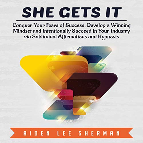 She Gets It: Conquer Your Fears of Success, Develop a Winning Mindset and Intentionally Succeed in Your Industry via Subliminal Affirmations and Hypnosis audiobook cover art