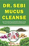 DR. SEBI MUCUS CLEANSE: Easy Guide & Action Plan For Natural Mucus Removal, Full-body Detox, Liver Cleanse, High Blood Pressure, & Diabetes Reversal ... Alkaline Diet Approved Herbs And Products