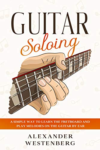 Guitar Soloing: A Simple Way to Learn the Fretboard and Play Melodies on the Guitar By Ear (Alexander Westenberg Guitar Book 1)