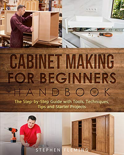 Cabinet Making for Beginners Handbook: The Step-by-Step Guide with Tools, Techniques, Tips and Starter Projects (DIY Series Book 7) by [Stephen Fleming]