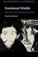 Emotional Worlds: Beyond an Anthropology of Emotion (New Departures in Anthropology)