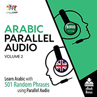 Arabic Parallel Audio     Learn Arabic with 501 Random Phrases Using Parallel Audio, Volume 2              By:                                                                                                                                 Lingo Jump                               Narrated by:                                                                                                                                 Lingo Jump                      Length: 10 hrs and 34 mins     2 ratings     Overall 5.0