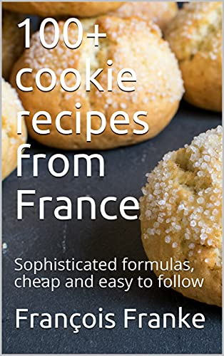 100+ cookie recipes from France: Sophisticated formulas, cheap and easy to follow