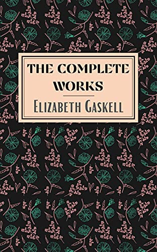 Elizabeth Gaskell: The Complete Works (English Edition)