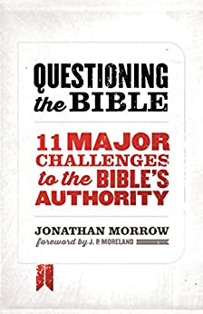 Questioning the Bible: 11 Major Challenges to the Bible's Authority by [Jonathan Morrow]