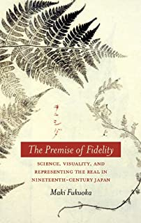 The Premise of Fidelity: Science, Visuality, and Representing the Real in Nineteenth-Century Japan