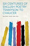 Six Centuries of English Poetry: Tennyson to Chaucer